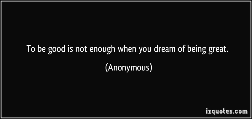 quote-to-be-good-is-not-enough-when-you-dream-of-being-great-anonymous-337319